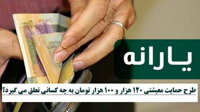 طرح حمایت معیشتی ۱۲۰ هزار و 100 هزار تومان به چه کسانی تعلق می گیرد؟